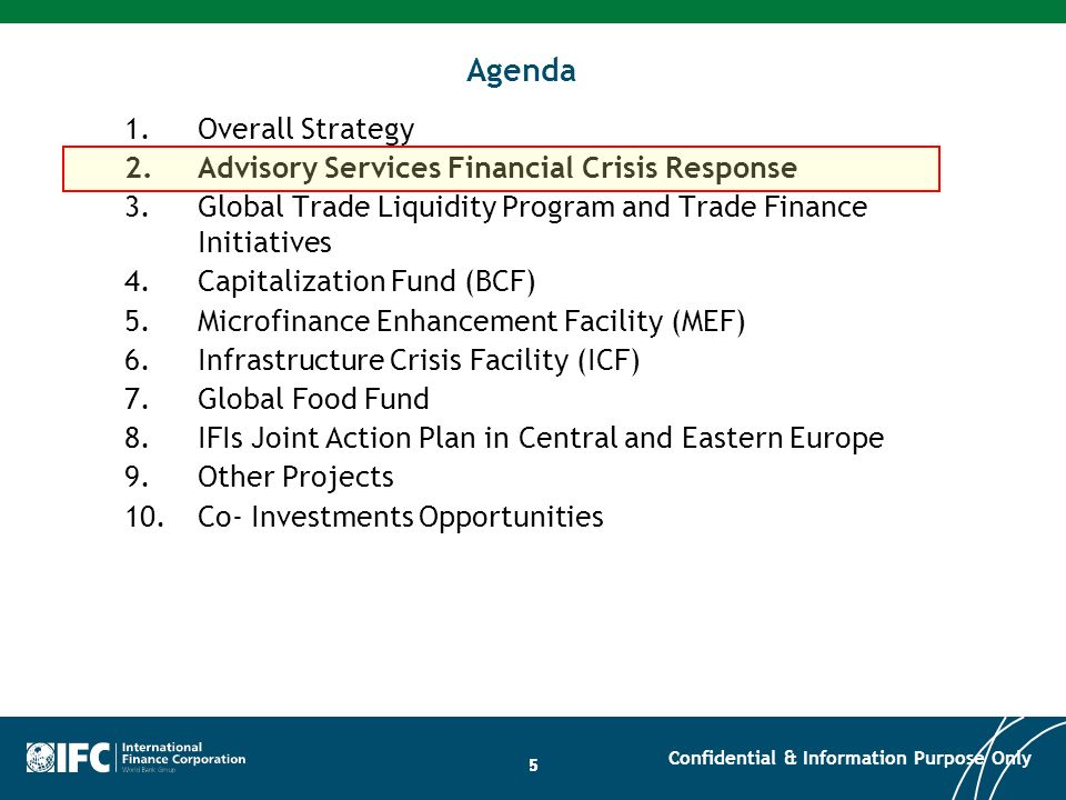 26 Agenda 1.Overall Strategy 2.Advisory Services Financial Crisis Response 3.Global Trade Liquidity Program and Trade Finance Initiatives 4.Capitalization Fund (BCF) 5.Microfinance Enhancement Facility (MEF) 6.Infrastructure Crisis Facility (ICF) 7.Global Food Fund 8.IFIs Joint Action Plan in Central and Eastern Europe 9.Other Projects 10.Co- Investments Opportunities Confidential & Information Purpose Only