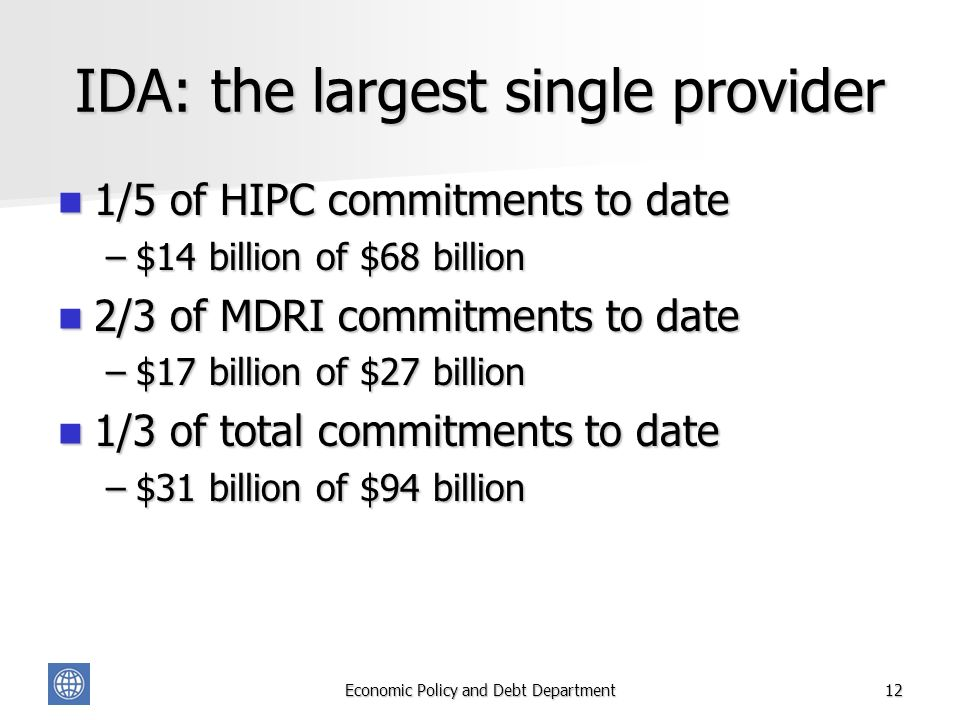 Economic Policy and Debt Department12 IDA: the largest single provider 1/5 of HIPC commitments to date 1/5 of HIPC commitments to date –$14 billion of $68 billion 2/3 of MDRI commitments to date 2/3 of MDRI commitments to date –$17 billion of $27 billion 1/3 of total commitments to date 1/3 of total commitments to date –$31 billion of $94 billion