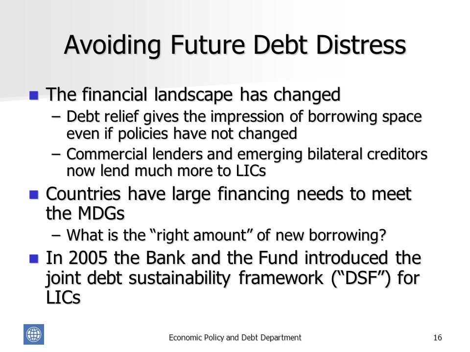 Economic Policy and Debt Department16 Avoiding Future Debt Distress The financial landscape has changed The financial landscape has changed –Debt relief gives the impression of borrowing space even if policies have not changed –Commercial lenders and emerging bilateral creditors now lend much more to LICs Countries have large financing needs to meet the MDGs Countries have large financing needs to meet the MDGs –What is the right amount of new borrowing.