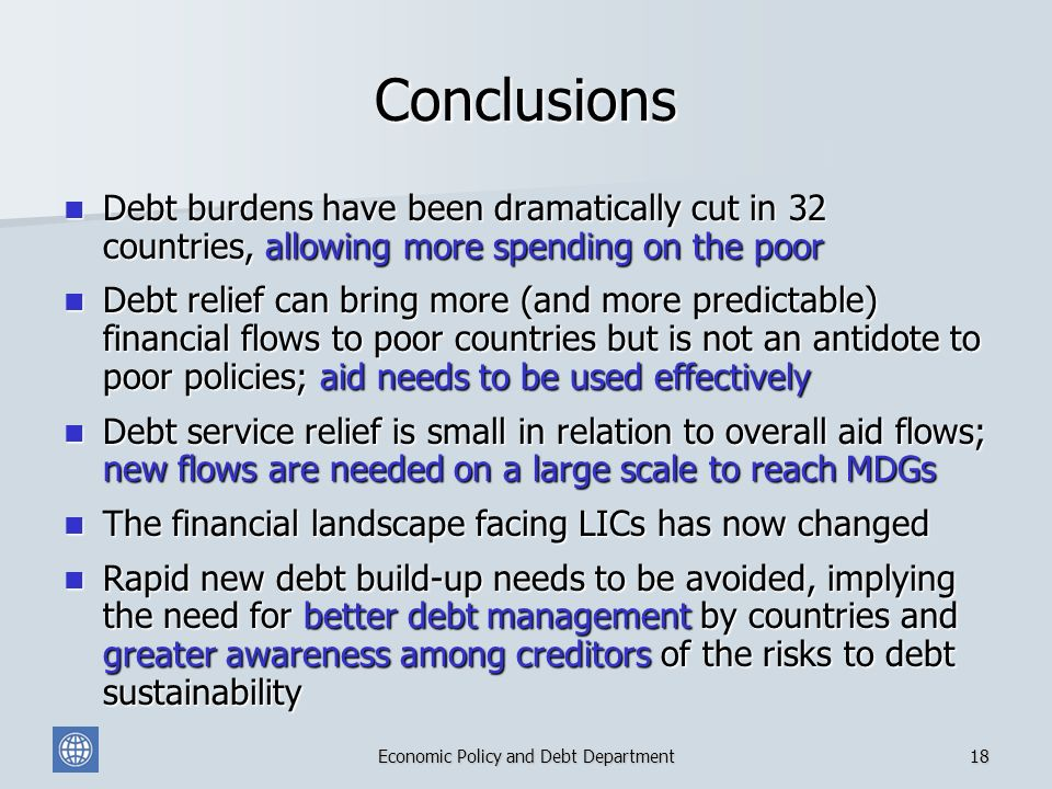 Economic Policy and Debt Department18 Conclusions Debt burdens have been dramatically cut in 32 countries, allowing more spending on the poor Debt burdens have been dramatically cut in 32 countries, allowing more spending on the poor Debt relief can bring more (and more predictable) financial flows to poor countries but is not an antidote to poor policies; aid needs to be used effectively Debt relief can bring more (and more predictable) financial flows to poor countries but is not an antidote to poor policies; aid needs to be used effectively Debt service relief is small in relation to overall aid flows; new flows are needed on a large scale to reach MDGs Debt service relief is small in relation to overall aid flows; new flows are needed on a large scale to reach MDGs The financial landscape facing LICs has now changed The financial landscape facing LICs has now changed Rapid new debt build-up needs to be avoided, implying the need for better debt management by countries and greater awareness among creditors of the risks to debt sustainability Rapid new debt build-up needs to be avoided, implying the need for better debt management by countries and greater awareness among creditors of the risks to debt sustainability