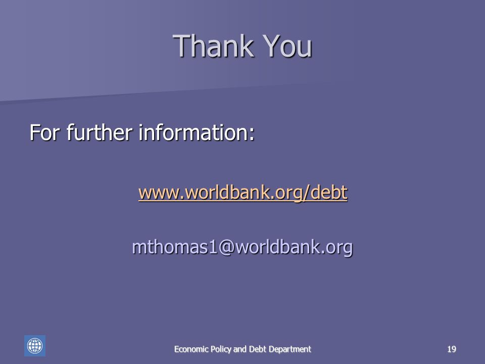 Economic Policy and Debt Department19 Thank You For further information: www.worldbank.org/debt mthomas1@worldbank.org