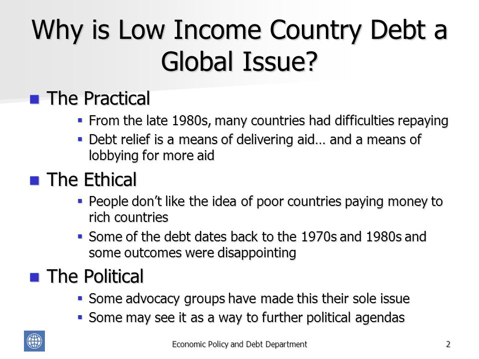 Economic Policy and Debt Department2 Why is Low Income Country Debt a Global Issue? The Practical The Practical From the late 1980s, many countries ha