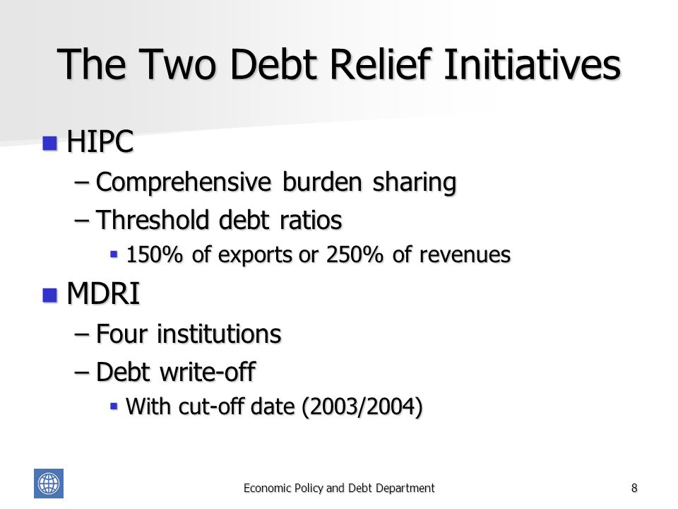 Economic Policy and Debt Department8 The Two Debt Relief Initiatives HIPC HIPC –Comprehensive burden sharing –Threshold debt ratios 150% of exports or 250% of revenues 150% of exports or 250% of revenues MDRI MDRI –Four institutions –Debt write-off With cut-off date (2003/2004) With cut-off date (2003/2004)