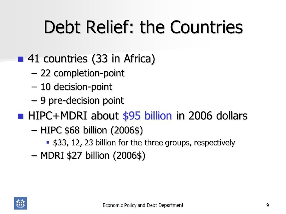 Economic Policy and Debt Department9 Debt Relief: the Countries 41 countries (33 in Africa) 41 countries (33 in Africa) –22 completion-point –10 decision-point –9 pre-decision point HIPC+MDRI about $95 billion in 2006 dollars HIPC+MDRI about $95 billion in 2006 dollars –HIPC $68 billion (2006$) $33, 12, 23 billion for the three groups, respectively $33, 12, 23 billion for the three groups, respectively –MDRI $27 billion (2006$)