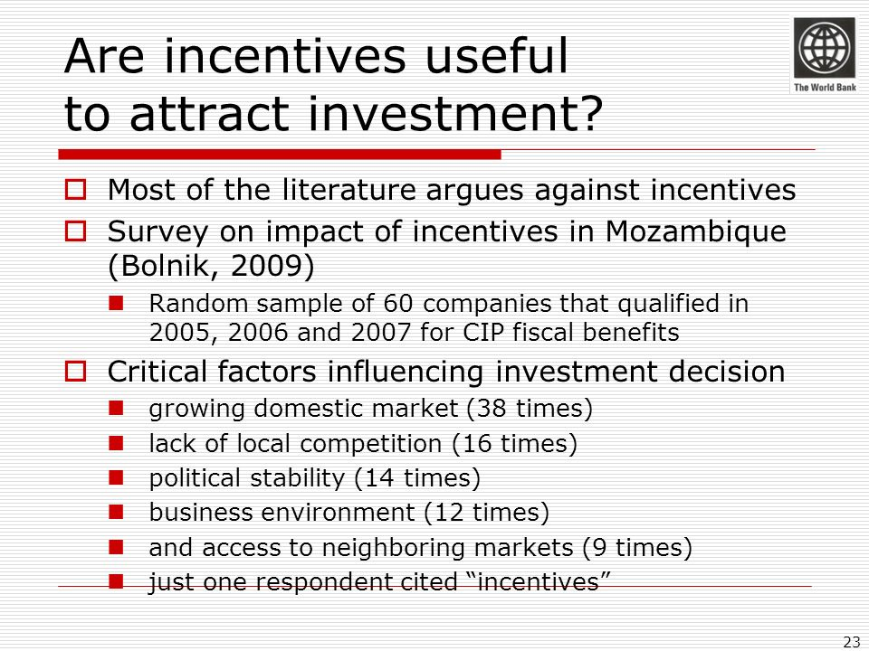 Are incentives useful to attract investment? Most of the literature argues against incentives Survey on impact of incentives in Mozambique (Bolnik, 20