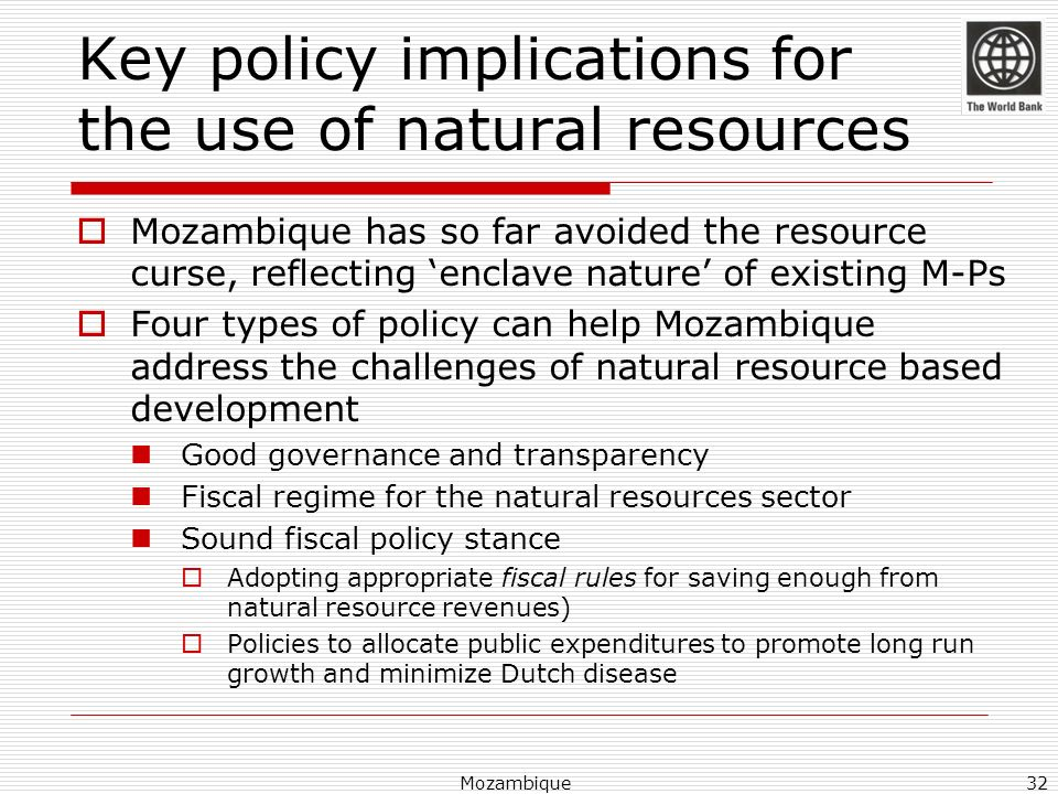 Mozambique32 Key policy implications for the use of natural resources Mozambique has so far avoided the resource curse, reflecting enclave nature of e
