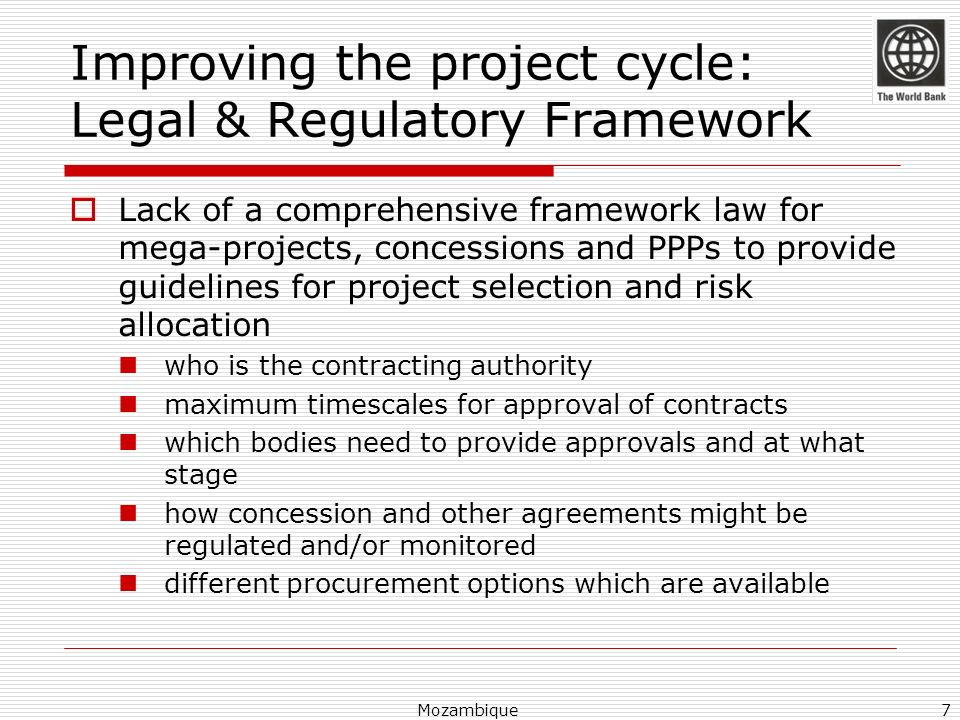 Improving the project cycle: Legal & Regulatory Framework Lack of a comprehensive framework law for mega-projects, concessions and PPPs to provide gui