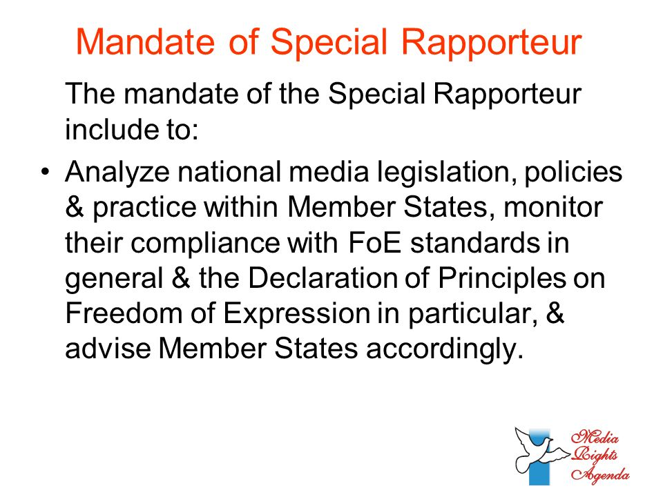 Mandate of Special Rapporteur The mandate of the Special Rapporteur include to: Analyze national media legislation, policies & practice within Member States, monitor their compliance with FoE standards in general & the Declaration of Principles on Freedom of Expression in particular, & advise Member States accordingly.