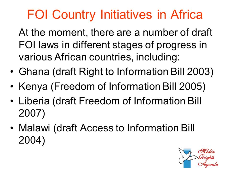 FOI Country Initiatives in Africa At the moment, there are a number of draft FOI laws in different stages of progress in various African countries, including: Ghana (draft Right to Information Bill 2003) Kenya (Freedom of Information Bill 2005) Liberia (draft Freedom of Information Bill 2007) Malawi (draft Access to Information Bill 2004)