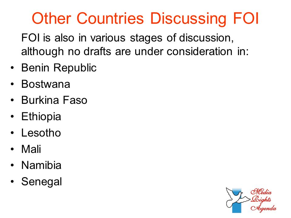 Other Countries Discussing FOI FOI is also in various stages of discussion, although no drafts are under consideration in: Benin Republic Bostwana Burkina Faso Ethiopia Lesotho Mali Namibia Senegal