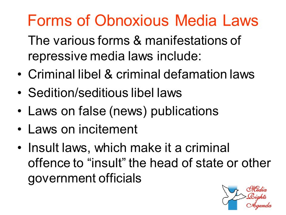 Forms of Obnoxious Media Laws The various forms & manifestations of repressive media laws include: Criminal libel & criminal defamation laws Sedition/seditious libel laws Laws on false (news) publications Laws on incitement Insult laws, which make it a criminal offence to insult the head of state or other government officials