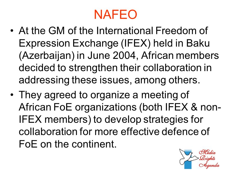 NAFEO At the GM of the International Freedom of Expression Exchange (IFEX) held in Baku (Azerbaijan) in June 2004, African members decided to strengthen their collaboration in addressing these issues, among others.