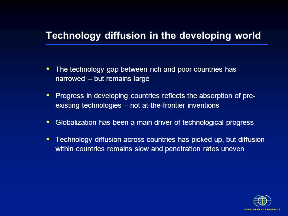 Technology diffusion in the developing world The technology gap between rich and poor countries has narrowed -- but remains large Progress in developing countries reflects the absorption of pre- existing technologies – not at-the-frontier inventions Globalization has been a main driver of technological progress Technology diffusion across countries has picked up, but diffusion within countries remains slow and penetration rates uneven Persistent weakness in technological absorptive capacity may constrain further technological progress