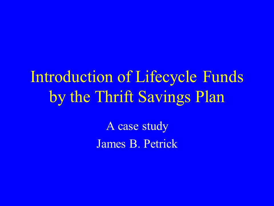 Introduction of Lifecycle Funds by the Thrift Savings Plan A case study James B. Petrick