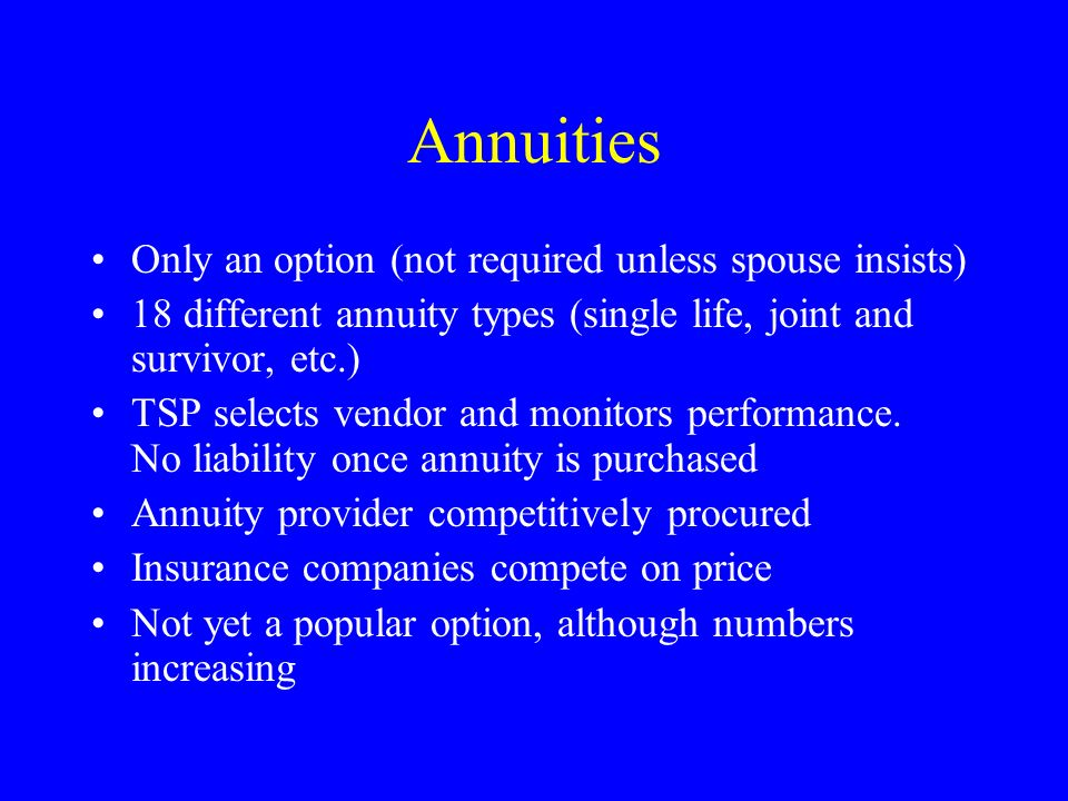 Annuities Only an option (not required unless spouse insists) 18 different annuity types (single life, joint and survivor, etc.) TSP selects vendor an
