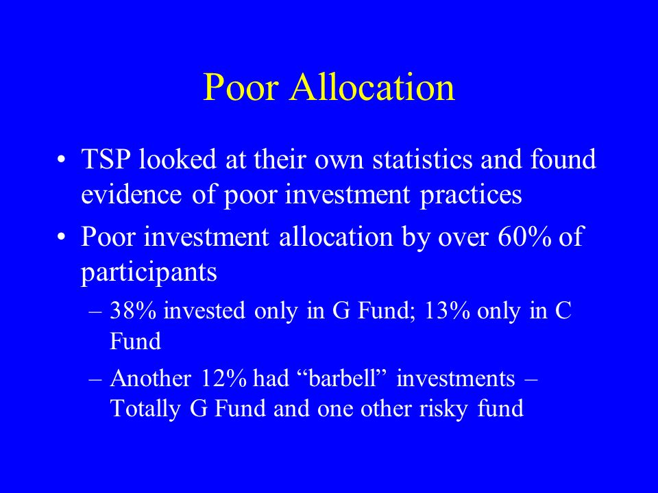 Poor Allocation TSP looked at their own statistics and found evidence of poor investment practices Poor investment allocation by over 60% of participants –38% invested only in G Fund; 13% only in C Fund –Another 12% had barbell investments – Totally G Fund and one other risky fund