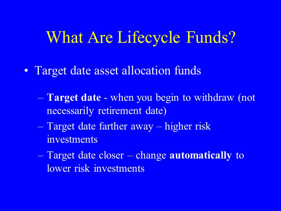 What Are Lifecycle Funds? Target date asset allocation funds –Target date - when you begin to withdraw (not necessarily retirement date) –Target date