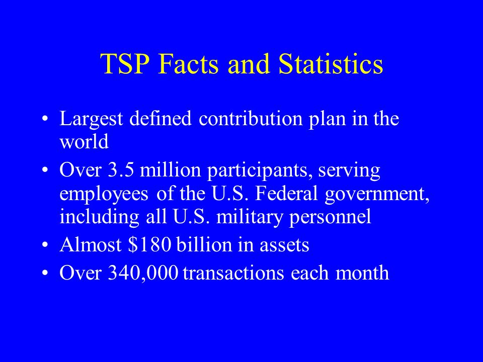 TSP Facts and Statistics Largest defined contribution plan in the world Over 3.5 million participants, serving employees of the U.S.