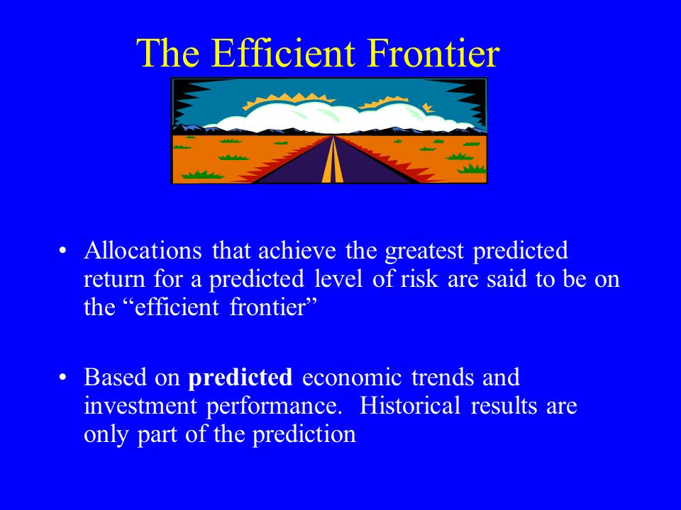 The Efficient Frontier Allocations that achieve the greatest predicted return for a predicted level of risk are said to be on the efficient frontier Based on predicted economic trends and investment performance.