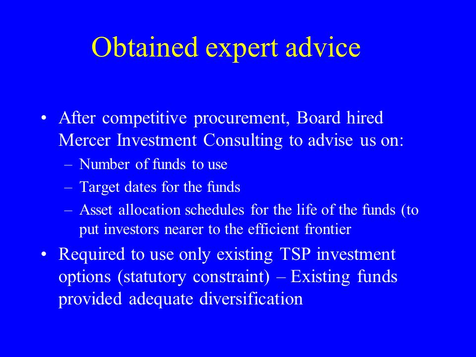 Obtained expert advice After competitive procurement, Board hired Mercer Investment Consulting to advise us on: –Number of funds to use –Target dates for the funds –Asset allocation schedules for the life of the funds (to put investors nearer to the efficient frontier Required to use only existing TSP investment options (statutory constraint) – Existing funds provided adequate diversification