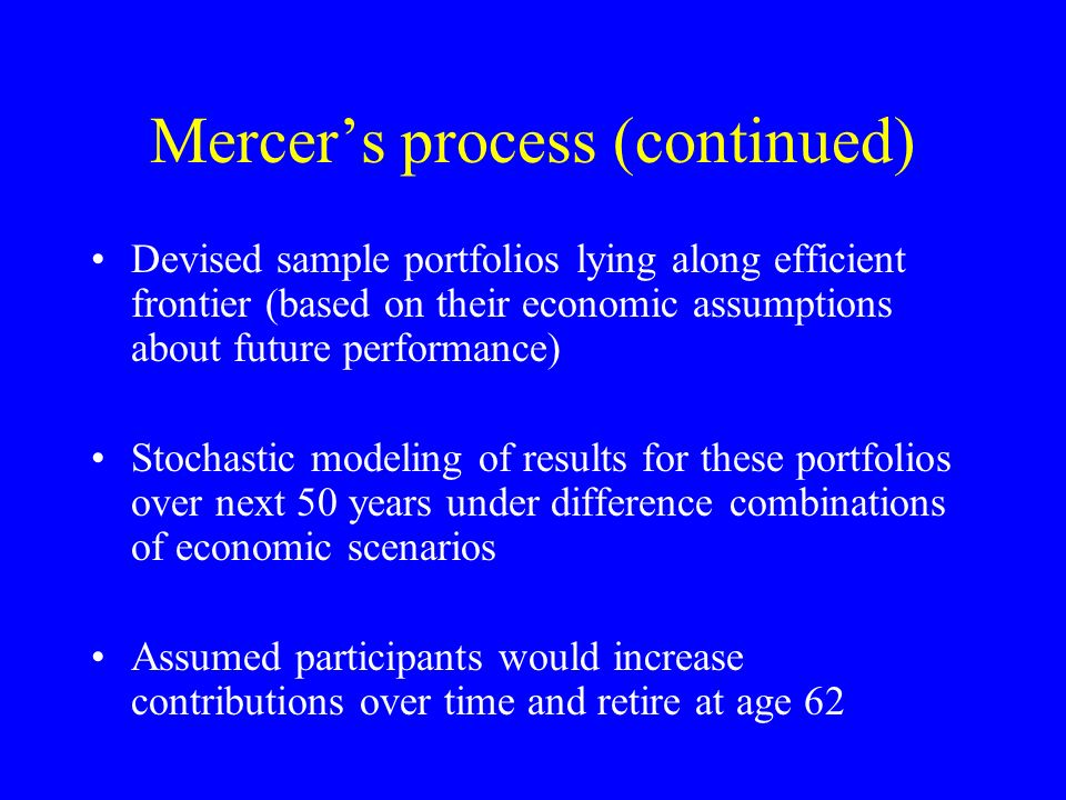 Mercers process (continued) Devised sample portfolios lying along efficient frontier (based on their economic assumptions about future performance) Stochastic modeling of results for these portfolios over next 50 years under difference combinations of economic scenarios Assumed participants would increase contributions over time and retire at age 62