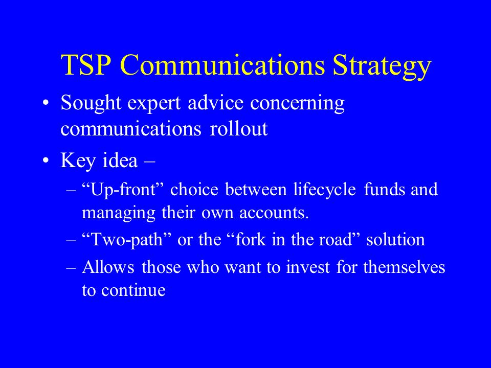 TSP Communications Strategy Sought expert advice concerning communications rollout Key idea – –Up-front choice between lifecycle funds and managing their own accounts.