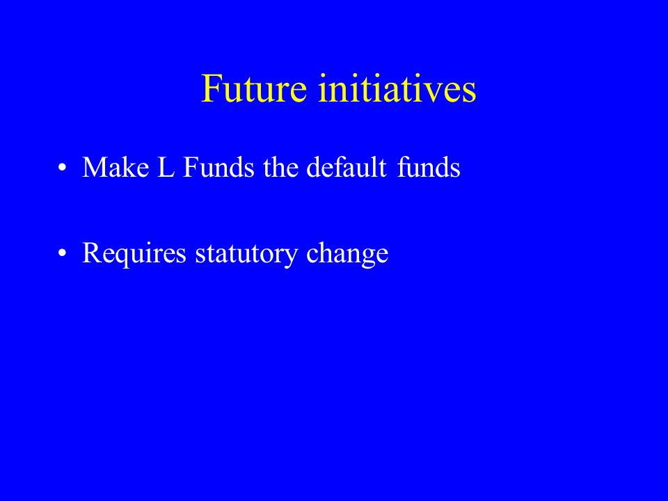 Future initiatives Make L Funds the default funds Requires statutory change