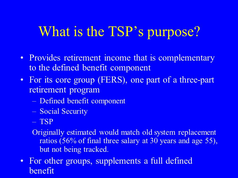 What is the TSPs purpose? Provides retirement income that is complementary to the defined benefit component For its core group (FERS), one part of a t