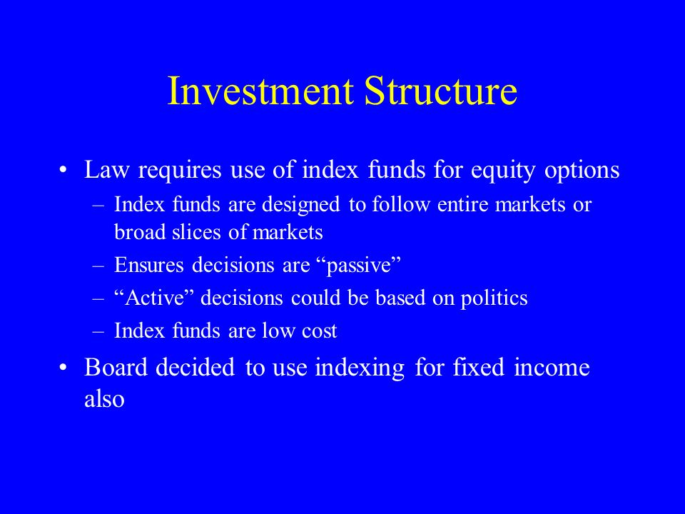 Investment Structure Law requires use of index funds for equity options –Index funds are designed to follow entire markets or broad slices of markets –Ensures decisions are passive –Active decisions could be based on politics –Index funds are low cost Board decided to use indexing for fixed income also