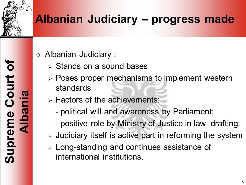 5 Supreme Court of Albania 5 Albanian Judiciary – progress made Albanian Judiciary : Stands on a sound bases Poses proper mechanisms to implement western standards Factors of the achievements: - political will and awareness by Parliament; - positive role by Ministry of Justice in law drafting; Judiciary itself is active part in reforming the system Long-standing and continues assistance of international institutions.