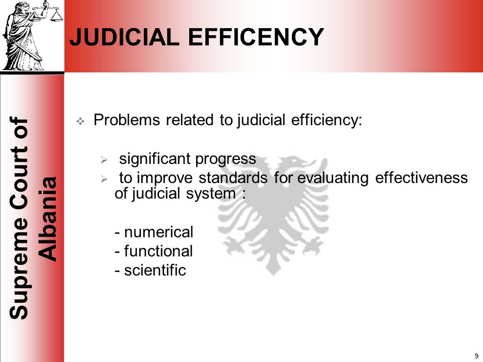 9 Supreme Court of Albania 9 JUDICIAL EFFICENCY Problems related to judicial efficiency: significant progress to improve standards for evaluating effectiveness of judicial system : - numerical - functional - scientific