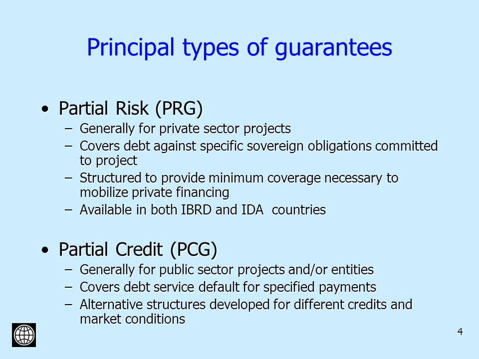 4 Principal types of guarantees Partial Risk (PRG)Partial Risk (PRG) –Generally for private sector projects –Covers debt against specific sovereign obligations committed to project –Structured to provide minimum coverage necessary to mobilize private financing –Available in both IBRD and IDA countries Partial Credit (PCG)Partial Credit (PCG) –Generally for public sector projects and/or entities –Covers debt service default for specified payments –Alternative structures developed for different credits and market conditions