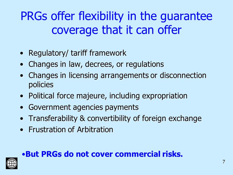 7 PRGs offer flexibility in the guarantee coverage that it can offer Regulatory/ tariff frameworkRegulatory/ tariff framework Changes in law, decrees, or regulationsChanges in law, decrees, or regulations Changes in licensing arrangements or disconnection policiesChanges in licensing arrangements or disconnection policies Political force majeure, including expropriationPolitical force majeure, including expropriation Government agencies paymentsGovernment agencies payments Transferability & convertibility of foreign exchangeTransferability & convertibility of foreign exchange Frustration of ArbitrationFrustration of Arbitration But PRGs do not cover commercial risks.