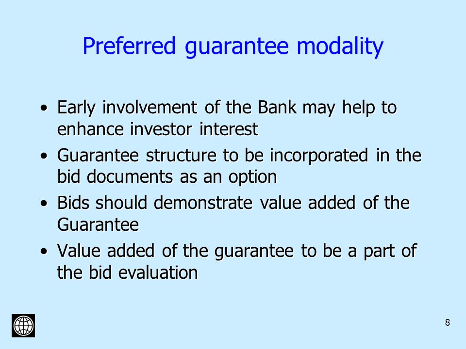 8 Preferred guarantee modality Early involvement of the Bank may help to enhance investor interestEarly involvement of the Bank may help to enhance investor interest Guarantee structure to be incorporated in the bid documents as an optionGuarantee structure to be incorporated in the bid documents as an option Bids should demonstrate value added of the GuaranteeBids should demonstrate value added of the Guarantee Value added of the guarantee to be a part of the bid evaluationValue added of the guarantee to be a part of the bid evaluation
