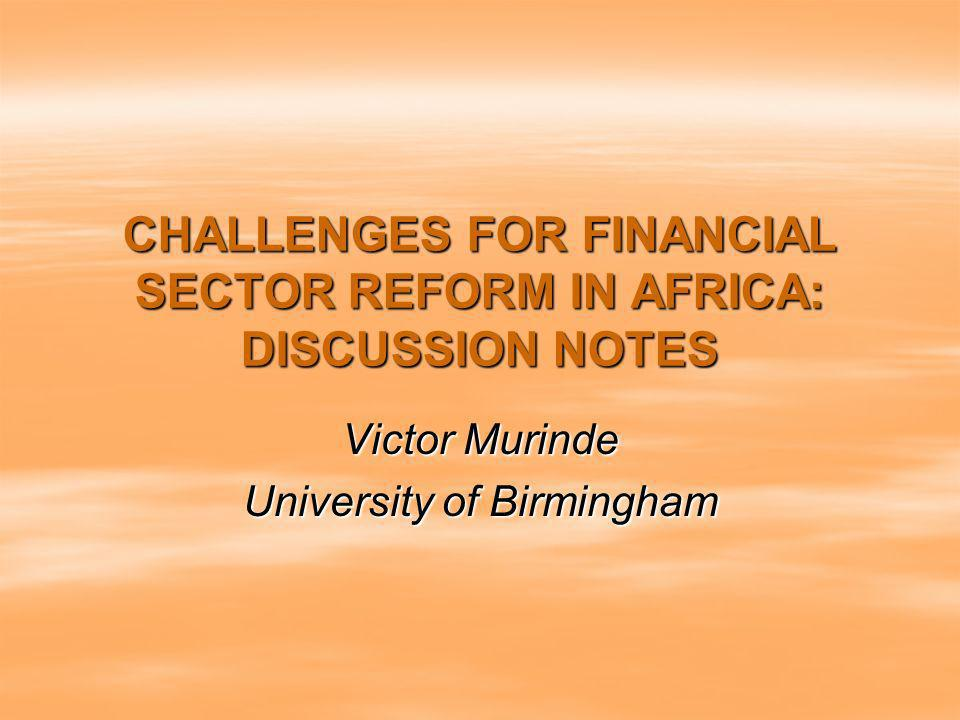 CHALLENGES FOR FINANCIAL SECTOR REFORM IN AFRICA: DISCUSSION NOTES Victor Murinde University of Birmingham