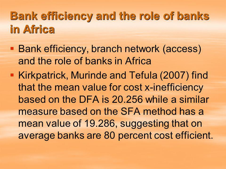 Bank efficiency and the role of banks in Africa Bank efficiency, branch network (access) and the role of banks in Africa Kirkpatrick, Murinde and Tefula (2007) find that the mean value for cost x-inefficiency based on the DFA is 20.256 while a similar measure based on the SFA method has a mean value of 19.286, suggesting that on average banks are 80 percent cost efficient.