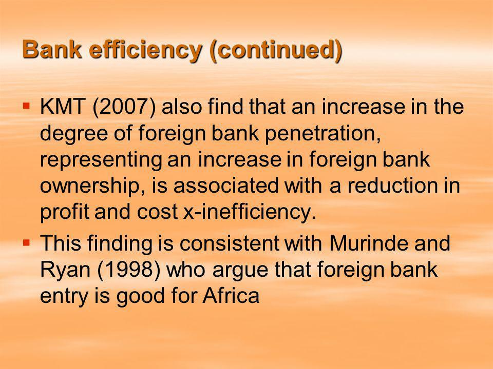 Bank efficiency (continued) KMT (2007) also find that an increase in the degree of foreign bank penetration, representing an increase in foreign bank ownership, is associated with a reduction in profit and cost x-inefficiency.