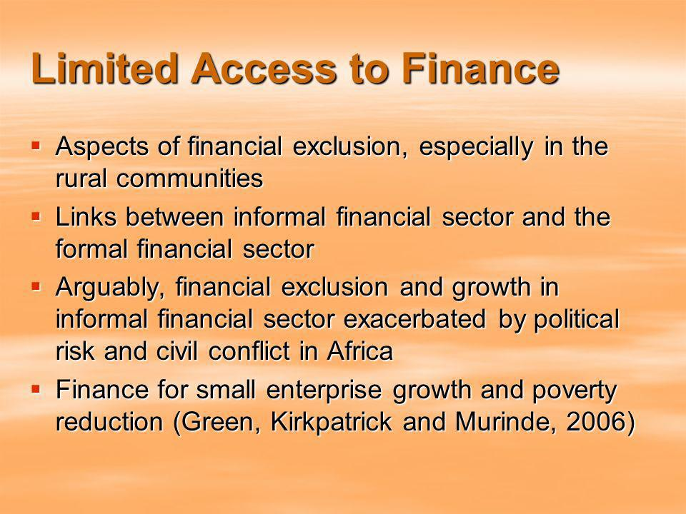 Limited Access to Finance Aspects of financial exclusion, especially in the rural communities Aspects of financial exclusion, especially in the rural communities Links between informal financial sector and the formal financial sector Links between informal financial sector and the formal financial sector Arguably, financial exclusion and growth in informal financial sector exacerbated by political risk and civil conflict in Africa Arguably, financial exclusion and growth in informal financial sector exacerbated by political risk and civil conflict in Africa Finance for small enterprise growth and poverty reduction (Green, Kirkpatrick and Murinde, 2006) Finance for small enterprise growth and poverty reduction (Green, Kirkpatrick and Murinde, 2006)