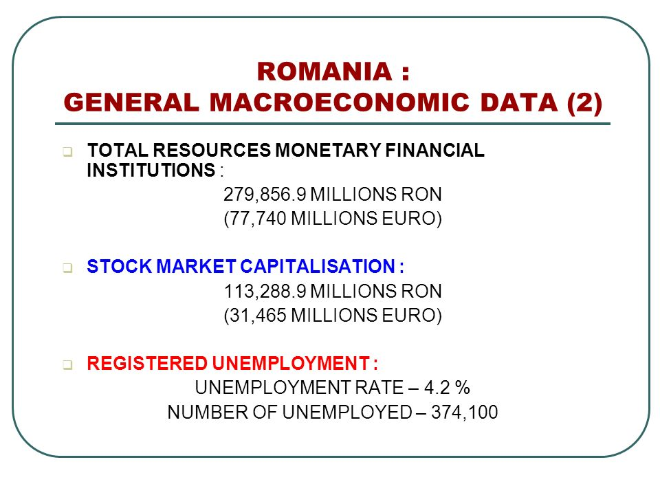 ROMANIA : GENERAL MACROECONOMIC DATA (2) TOTAL RESOURCES MONETARY FINANCIAL INSTITUTIONS : 279,856.9 MILLIONS RON (77,740 MILLIONS EURO) STOCK MARKET CAPITALISATION : 113,288.9 MILLIONS RON (31,465 MILLIONS EURO) REGISTERED UNEMPLOYMENT : UNEMPLOYMENT RATE – 4.2 % NUMBER OF UNEMPLOYED – 374,100