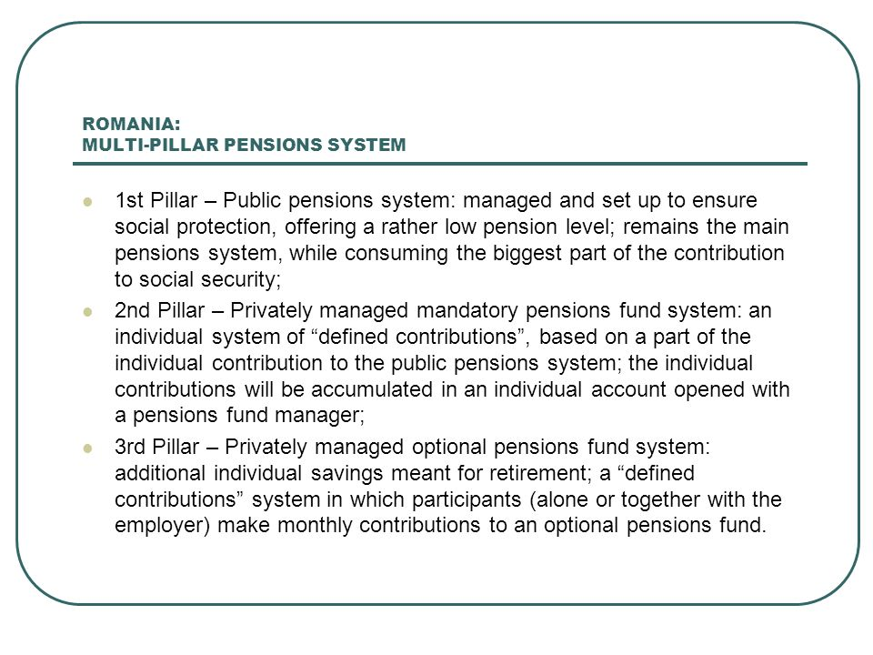 ROMANIA: MULTI-PILLAR PENSIONS SYSTEM 1st Pillar – Public pensions system: managed and set up to ensure social protection, offering a rather low pension level; remains the main pensions system, while consuming the biggest part of the contribution to social security; 2nd Pillar – Privately managed mandatory pensions fund system: an individual system of defined contributions, based on a part of the individual contribution to the public pensions system; the individual contributions will be accumulated in an individual account opened with a pensions fund manager; 3rd Pillar – Privately managed optional pensions fund system: additional individual savings meant for retirement; a defined contributions system in which participants (alone or together with the employer) make monthly contributions to an optional pensions fund.