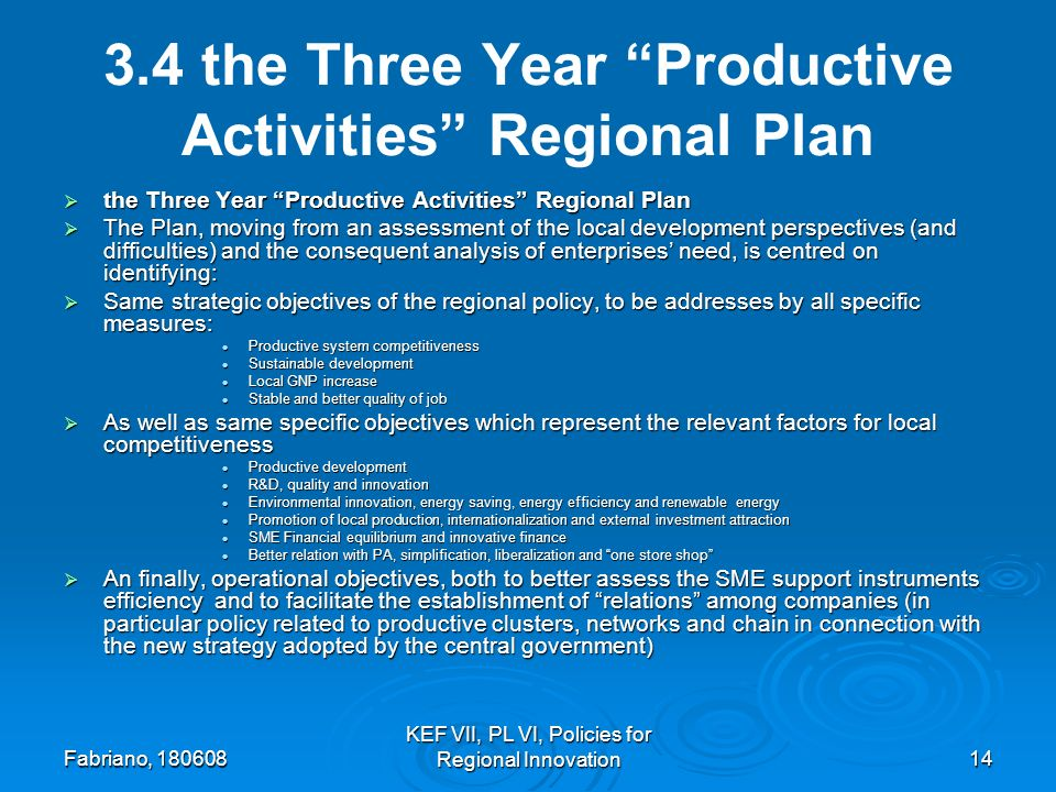Fabriano, KEF VII, PL VI, Policies for Regional Innovation the Three Year Productive Activities Regional Plan the Three Year Productive Activities Regional Plan the Three Year Productive Activities Regional Plan The Plan, moving from an assessment of the local development perspectives (and difficulties) and the consequent analysis of enterprises need, is centred on identifying: The Plan, moving from an assessment of the local development perspectives (and difficulties) and the consequent analysis of enterprises need, is centred on identifying: Same strategic objectives of the regional policy, to be addresses by all specific measures: Same strategic objectives of the regional policy, to be addresses by all specific measures: Productive system competitiveness Productive system competitiveness Sustainable development Sustainable development Local GNP increase Local GNP increase Stable and better quality of job Stable and better quality of job As well as same specific objectives which represent the relevant factors for local competitiveness As well as same specific objectives which represent the relevant factors for local competitiveness Productive development Productive development R&D, quality and innovation R&D, quality and innovation Environmental innovation, energy saving, energy efficiency and renewable energy Environmental innovation, energy saving, energy efficiency and renewable energy Promotion of local production, internationalization and external investment attraction Promotion of local production, internationalization and external investment attraction SME Financial equilibrium and innovative finance SME Financial equilibrium and innovative finance Better relation with PA, simplification, liberalization and one store shop Better relation with PA, simplification, liberalization and one store shop An finally, operational objectives, both to better assess the SME support instruments efficiency and to facilitate the establishment of relations among companies (in particular policy related to productive clusters, networks and chain in connection with the new strategy adopted by the central government) An finally, operational objectives, both to better assess the SME support instruments efficiency and to facilitate the establishment of relations among companies (in particular policy related to productive clusters, networks and chain in connection with the new strategy adopted by the central government)