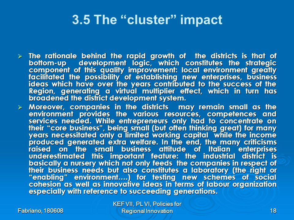 Fabriano, KEF VII, PL VI, Policies for Regional Innovation The cluster impact The rationale behind the rapid growth of the districts is that of bottom-up development logic, which constitutes the strategic component of this quality improvement: local environment greatly facilitated the possibility of establishing new enterprises, business ideas which have over the years contributed to the success of the Region, generating a virtual multiplier effect, which in turn has broadened the district development system.