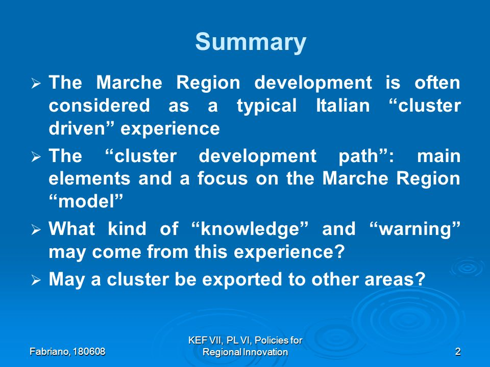 Fabriano, 180608 KEF VII, PL VI, Policies for Regional Innovation2 Summary The Marche Region development is often considered as a typical Italian cluster driven experience The cluster development path: main elements and a focus on the Marche Region model What kind of knowledge and warning may come from this experience.