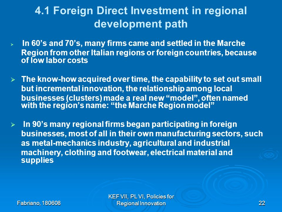 Fabriano, KEF VII, PL VI, Policies for Regional Innovation Foreign Direct Investment in regional development path In 60s and 70s, many firms came and settled in the Marche Region from other Italian regions or foreign countries, because of low labor costs The know-how acquired over time, the capability to set out small but incremental innovation, the relationship among local businesses (clusters) made a real new model, often named with the regions name: the Marche Region model In 90s many regional firms began participating in foreign businesses, most of all in their own manufacturing sectors, such as metal-mechanics industry, agricultural and industrial machinery, clothing and footwear, electrical material and supplies