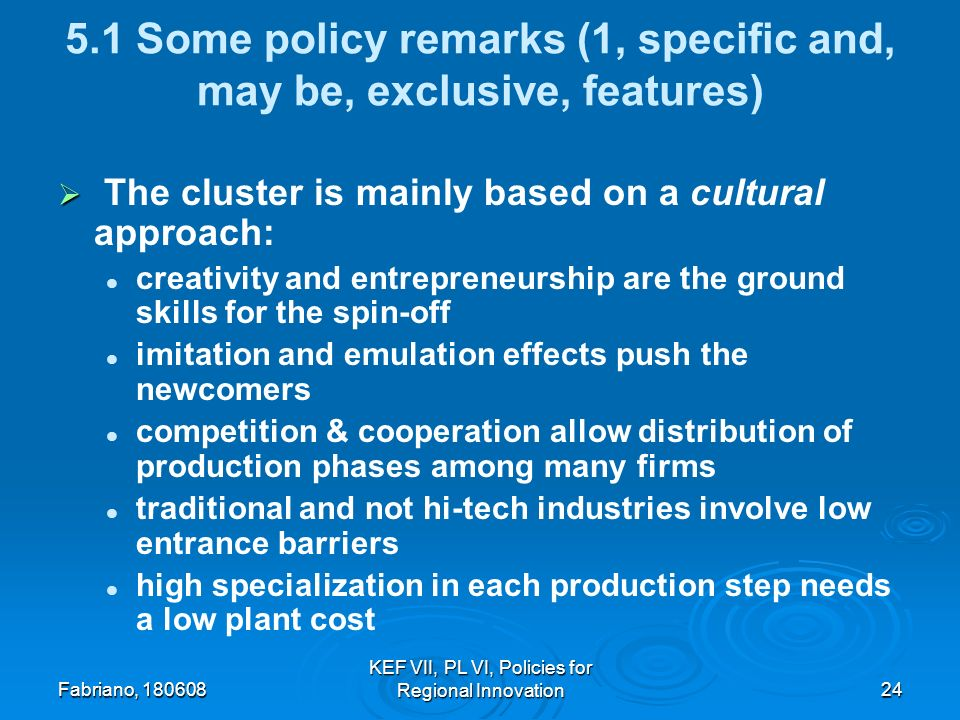 Fabriano, 180608 KEF VII, PL VI, Policies for Regional Innovation24 5.1 Some policy remarks (1, specific and, may be, exclusive, features) The cluster is mainly based on a cultural approach: creativity and entrepreneurship are the ground skills for the spin-off imitation and emulation effects push the newcomers competition & cooperation allow distribution of production phases among many firms traditional and not hi-tech industries involve low entrance barriers high specialization in each production step needs a low plant cost