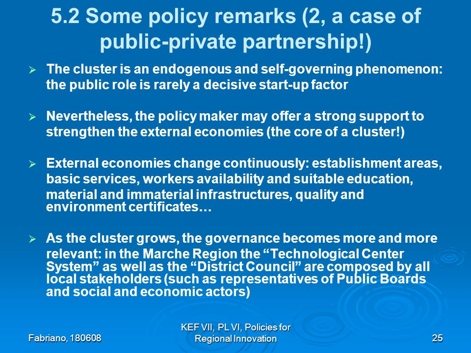 Fabriano, KEF VII, PL VI, Policies for Regional Innovation Some policy remarks (2, a case of public-private partnership!) The cluster is an endogenous and self-governing phenomenon: the public role is rarely a decisive start-up factor Nevertheless, the policy maker may offer a strong support to strengthen the external economies (the core of a cluster!) External economies change continuously: establishment areas, basic services, workers availability and suitable education, material and immaterial infrastructures, quality and environment certificates… As the cluster grows, the governance becomes more and more relevant: in the Marche Region the Technological Center System as well as the District Council are composed by all local stakeholders (such as representatives of Public Boards and social and economic actors)