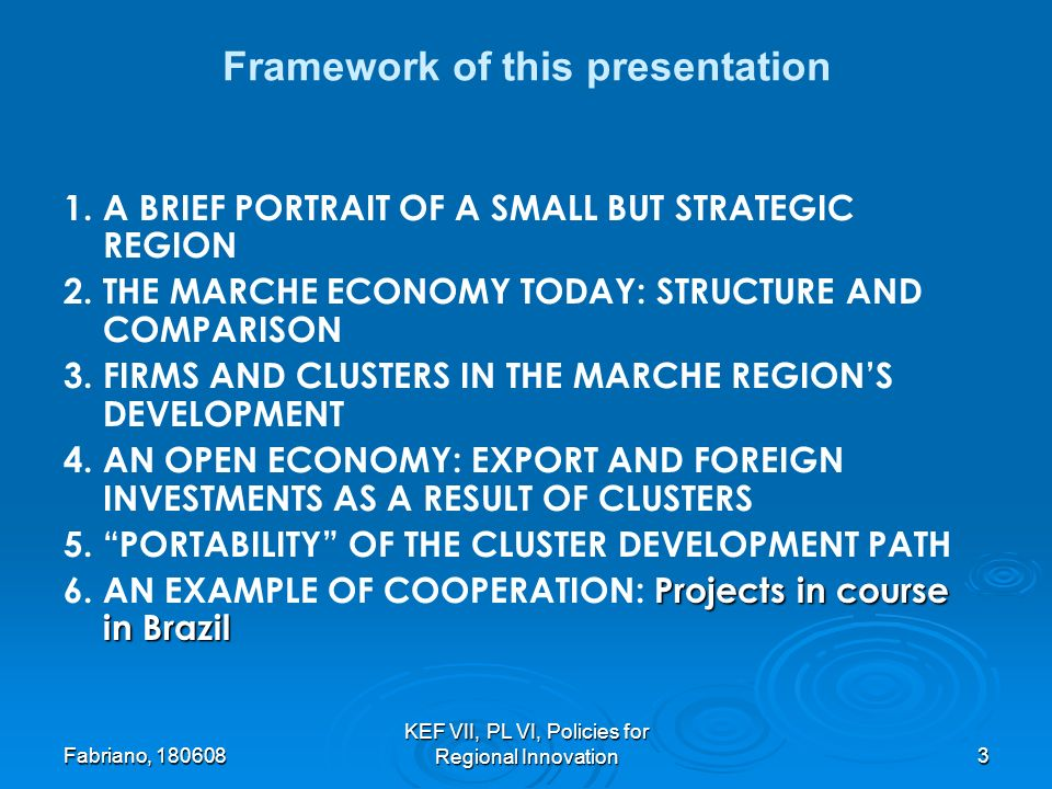 Fabriano, KEF VII, PL VI, Policies for Regional Innovation3 Framework of this presentation 1.A BRIEF PORTRAIT OF A SMALL BUT STRATEGIC REGION 2.THE MARCHE ECONOMY TODAY: STRUCTURE AND COMPARISON 3.