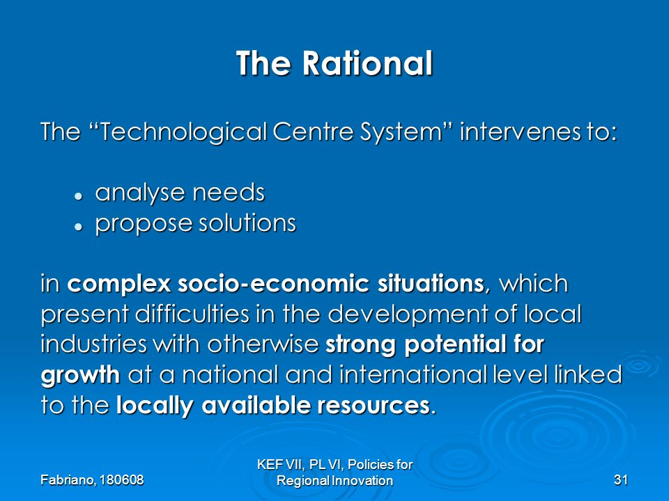 Fabriano, 180608 KEF VII, PL VI, Policies for Regional Innovation31 The Rational The Technological Centre System intervenes to: analyse needs analyse needs propose solutions propose solutions in complex socio-economic situations, which present difficulties in the development of local industries with otherwise strong potential for growth at a national and international level linked to the locally available resources.