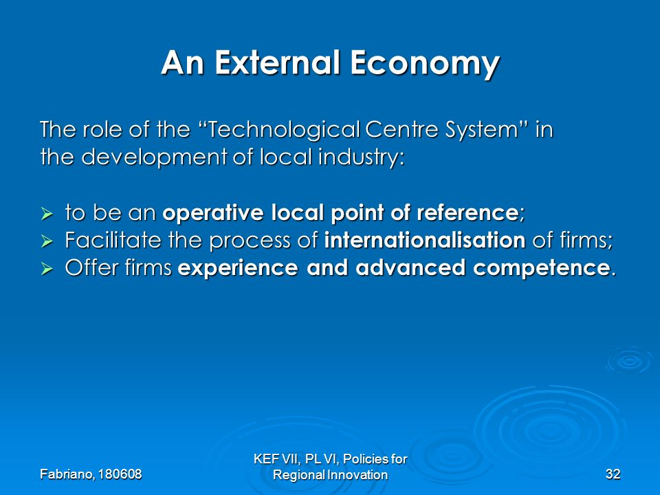 Fabriano, 180608 KEF VII, PL VI, Policies for Regional Innovation32 An External Economy The role of the Technological Centre System in the development of local industry: to be an operative local point of reference ; to be an operative local point of reference ; Facilitate the process of internationalisation of firms; Facilitate the process of internationalisation of firms; Offer firms experience and advanced competence.