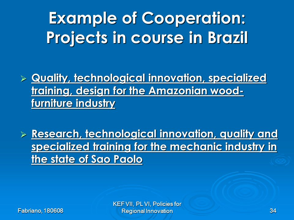 Fabriano, 180608 KEF VII, PL VI, Policies for Regional Innovation34 Example of Cooperation: Projects in course in Brazil Quality, technological innovation, specialized training, design for the Amazonian wood- furniture industry Quality, technological innovation, specialized training, design for the Amazonian wood- furniture industry Research, technological innovation, quality and specialized training for the mechanic industry in the state of Sao Paolo Research, technological innovation, quality and specialized training for the mechanic industry in the state of Sao Paolo